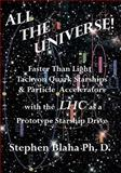 All the Universe! Faster Than Light Tachyon Quark Starships &Particle Accelerators with the LHC as a Prototype Starship Drive, Blaha, Stephen, 0984553010