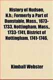 History of Hudson, N H; Formerly a Part of Dunstable, Mass , 1673-1733, Nottingham, Mass , 1733-1741, District of Nottingham, 1741-1746, Kimball Webster, 1154733017