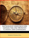 Anthologie Griechischer Lyriker Für Die Obersten Classen der Gymnasien, Heinrich Wilhelm Stoll, 1145733018