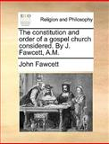 The Constitution and Order of a Gospel Church Considered by J Fawcett, a M, John Fawcett, 117055301X