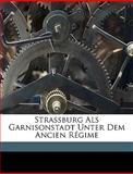 Strassburg Als Garnisonstadt Unter Dem Ancien Régime (German Edition), Karl Engel, 1149603011