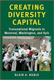 Creating Diversity Capital : Transnational Migrants in Montreal, Washington, and Kyiv, Ruble, Blair A., 0801883016