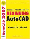 Exercise Workbook for Beginning AutoCAD 2007, Shrock, Cheryl R., 0831133023
