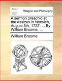 A Sermon Preach'D at the Assizes in Norwich, August 8th, 1737 by William Broome, William Broome, 1170473024