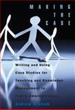 Making the Case : Writing and Using Case Studies for Teaching and Knowledge Management in Public Administration, Graham, Andrew, 1553393023