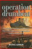 Operation Drumbeat : The Dramatic True Story of Germany's First U-Boat Attacks along the American Coast in World War II, Gannon, Michael, 1591143020