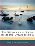The Battle of the Books in Its Historical Setting, Anne Elizabeth Burlingame, 1141433028