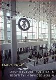 Architecture, Politics, and Identity in Divided Berlin, Pugh, Emily, 0822963027