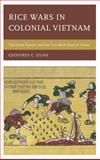 Rice Wars in Colonial Vietnam : The Great Famine and the Viet Minh Road to Power, Gunn, Geoffrey C., 1442223022