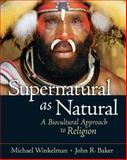 Supernatural as Natural : A Biocultural Approach to Religion, Winkelman, Michael and Baker, John, 0131893033