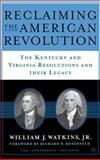 Reclaiming the American Revolution : The Kentucky and Virginia Resolutions and Their Legacy, Watkins, William and Watkins, William J., Jr., 1403963037