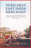 The Richest East India Merchant : The Life and Business of John Palmer of Calcutta, 1767-1836, Webster, Anthony, 1843833034