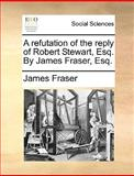 A Refutation of the Reply of Robert Stewart, Esq by James Fraser, Esq, James Fraser, 1140983032
