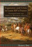 Expansion and Crisis in Louis XIV's France : Franche-Comté and Absolute Monarchy, 1674-1715, Dee, Darryl, 1580463037