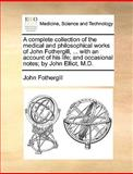 A Complete Collection of the Medical and Philosophical Works of John Fothergill, with an Account of His Life; and Occasional Notes; by John Elliot, John Fothergill, 1170013031