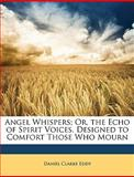 Angel Whispers; or, the Echo of Spirit Voices Designed to Comfort Those Who Mourn, Daniel Clarke Eddy, 1148383042