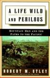A Life Wild and Perilous : Mountain Men and the Paths to the Pacific, Utley, Robert Marshall and Robert, Utley M., 0805033041