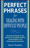 Perfect Phrases for Dealing with Difficult People : Hundreds of Ready-to-Use Phrases for Handling Conflict, Confrontations, and Challenging Personalities, Benjamin, Susan F., 0071493042