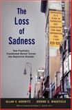 The Loss of Sadness : How Psychiatry Transformed Normal Sorrow into Depressive Disorder, Horwitz, Allan V. and Wakefield, Jerome C., 0195313046