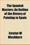 The Spanish Masters; an Outline of the History of Painting in Spain, Emelyn W. Washburn, 1154853047