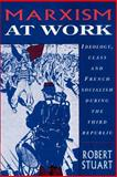 Marxism at Work : Ideology, Class and French Socialism During the Third Republic, Stuart, Robert, 0521893054