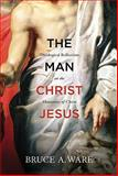 The Man Christ Jesus : Theological Reflections on the Humanity of Christ, Ware, Bruce A., 1433513056