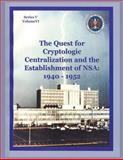 The Quest for Cryptologic Centralization and the Establishment of NSA: 1940-1952, Center for History and Thomas Burns, 1478163054