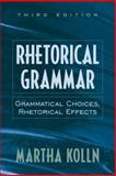 Rhetorical Grammar : Grammatical Choices, Rhetorical Effects, Kolln, Martha, 0205283055