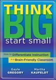 Think Big, Start Small : How to Differentiate Instruction in a Brain-Friendly Classroom, Gregory, Gayle and Kaufeldt, Martha, 1935543067