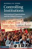 Controlling Institutions : International Organizations and the Global Economy, Stone, Randall W., 0521183065