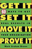 Get It, Set It, Move It, Prove It : 60 Ways to Get Real Results in Your Organization, Brown, Mark Graham, 1563273063