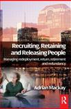 Recruiting, Retaining and Releasing People : Managing Redeployment, Return, Retirement and Redundancy, MacKay, Adrian, 0750683066