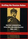 Drafting the Russian Nation : Military Conscription, Total War, and Mass Politics, 1905-1925, Sanborn, Joshua A., 0875803067
