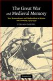 The Great War and Medieval Memory : War, Remembrance and Medievalism in Britain and Germany, 1914-1940, Goebel, Stefan, 0521123062