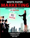 White Paper Marketing, 2nd Edition : More Sales Leads, Less Effort, Lawrence J Harte, Carolyn Luck, Mitt Ray, 1932813071