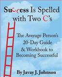 Success Is Spelled with Two C's!, Javay J. Johnson, 1483943070