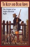 To Keep and Bear Arms : The Origins of an Anglo-American Right, Malcolm, Joyce Lee, 0674893077