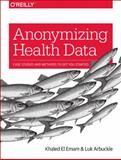 Anonymizing Health Data : Case Studies and Methods to Get You Started, Emam, Khaled El and Arbuckle, Luk, 1449363075