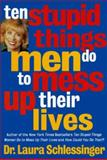 Ten Stupid Things Men Do to Mess up Their Lives, Laura Schlessinger, 0060173084