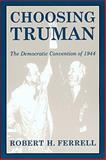 Choosing Truman : The Democratic Convention of 1944, Ferrell, Robert H., 0826213081