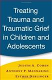 Treating Trauma and Traumatic Grief in Children and Adolescents, Cohen, Judith A. and Deblinger, Esther, 1593853084