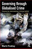 Governing Through Globalised Crime : Futures for International Criminal Justice, Findlay, Mark, 1843923084
