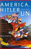 America, Hitler and the UN : How the Allies Won World War II and Forged a Peace, Plesch, Dan, 1848853084