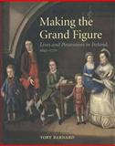Making the Grand Figure : Lives and Possessions in Ireland, 1641-1770, Barnard, Toby C., 0300103093
