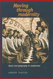 Moving Through Modernity : Space and Geography in Modernism, Thacker, Andrew, 0719053099