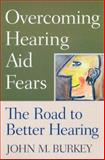 Overcoming Hearing Aid Fears : The Road to Better Hearing, Burkey, John M., 0813533090