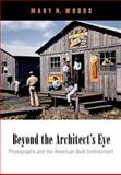 Beyond the Architect's Eye : Photographs and the American Built Environment, Woods, Mary N., 0812223098