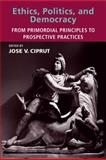 Ethics, Politics, and Democracy : From Primordial Principles to Prospective Practices, Ciprut, Jose V., 026253309X