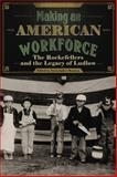 Making an American Workforce : The Rockefellers and the Legacy of Ludlow, , 1607323095