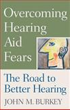 Overcoming Hearing Aid Fears : The Road to Better Hearing, Burkey, John M., 0813533104